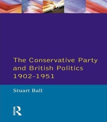 The Conservative Party and British Politics 1902 - 1951 - Stuart Ball