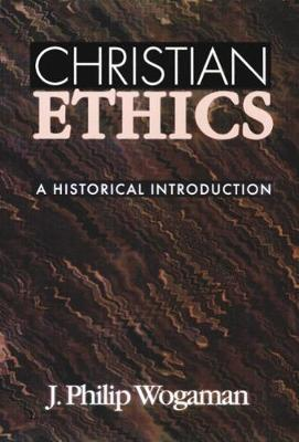 Christian Ethics: A Historical Introduction - J. Philip Wogaman