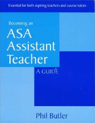 Becoming an ASA Assistant Teacher: a Guide: Essential for Both Aspiring Teachers and Course Tutors - Phil Butler