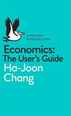 Economics: The User's Guide: A Pelican Introduction - Ha-Joon Chang