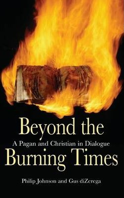 Beyond the Burning Times: A Pagan and Christian in Dialogue - Philip Johnson