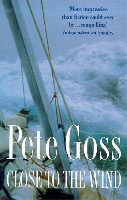 Close to the Wind: An Extraordinary Story of Triumph Over Adversity - Pete Goss