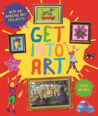 Get Into Art: Discover Great Art and Create Your Own - Susie Brooks