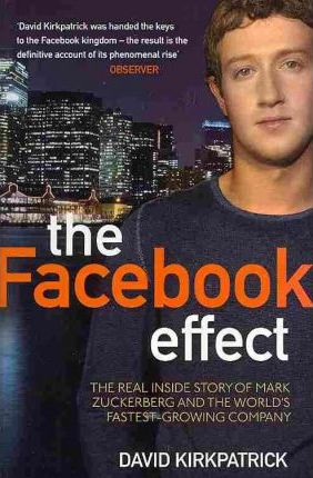 The Facebook Effect: The Real Inside Story of Mark Zuckerberg and the World's Fastest Growing Company - David Kirkpatrick
