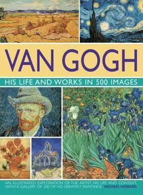 Van Gogh: His Life and Works in 500 Images - Michael Howard