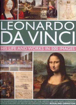 Leonardo Da Vinci: His Life and Works in 500 Images - Rosalind Ormiston