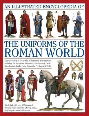 An Illustrated Encyclopedia of the Uniforms of the Roman World: A Detailed Study of the Armies of Rome and Their Enemies