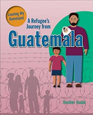 A Refugee's Journey From Guatemala - Leaving My Homeland - Hudak Heather