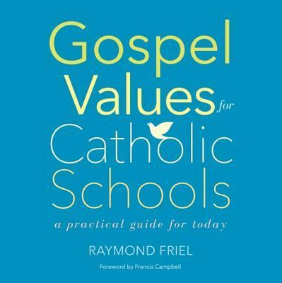 Gospel Values for Catholic Schools: A Practical Guide for Today - Raymond Friel