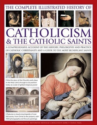 Complete Illustrated History of Catholicism & the Catholic Saints - Tessa Paul