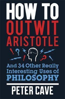 How to Outwit Aristotle: And 34 Other Really Interesting Uses of Philosophy - Peter Cave