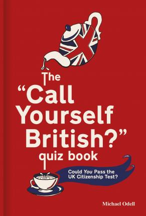 The `Call Yourself British?' Quiz Book: Could You Pass the UK Citizenship Test? - Michael Odell