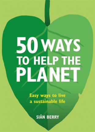 50 Ways to Help the Planet: Easy ways to live a sustainable life - Sian Berry