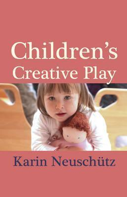 Children's Creative Play: How Simple Dolls and Toys Help Your Child Develop - Karin Neuschutz