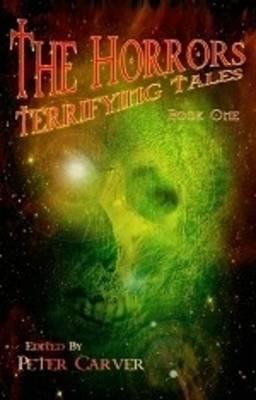 The Horrors Terrifying Tales: Book 1 - Peter Carver