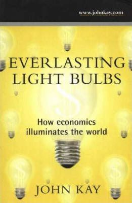 Everlasting Light Bulbs: How Economics Illuminates the World - John Kay