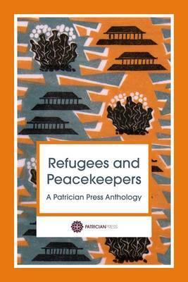 Refugees and Peacekeepers: A Patrician Press Anthology - Anna Johnson