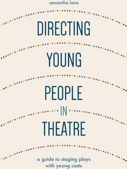 Directing Young People in Theatre: A Guide to Staging Plays with Young Casts - Samantha Lane