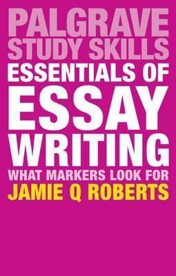 Essentials of Essay Writing: What Markers Look For - Jamie Q. Roberts