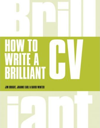 How to Write a Brilliant CV: What employers want to see and how to write it - Jim Bright