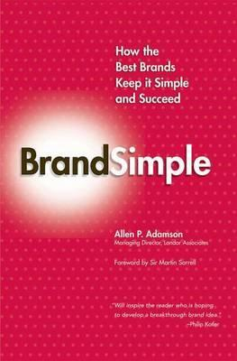 Brandsimple: How the Best Brands Keep it Simple and Succeed - Allen P. Adamson