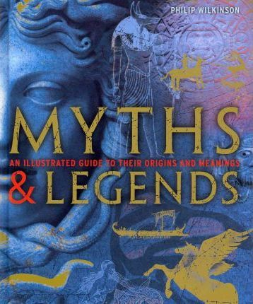 Myths and Legends: An Illustrated Guide to Their Origins and Meanings - Philip Wilkinson