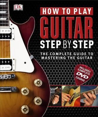 How to Play Guitar Step by Step: The Complete Guide to Mastering the Guitar - DK