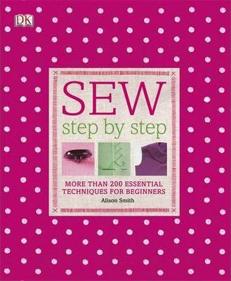 Sew Step-by-Step: More Than 200 Essential Techniques for Beginners - Alison Smith