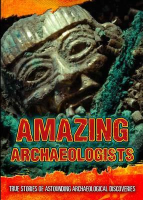Amazing Archaeologists: True Stories of Astounding Archaeological Discoveries - Fiona MacDonald