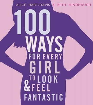 100 Ways for Every Girl to Look and Feel Fantastic - Alice Hart-Davis