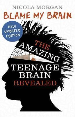 Blame My Brain: the Amazing Teenage Brain Revealed - Nicola Morgan