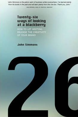 Twenty-six Ways of Looking at a BlackBerry: How to Let Writing Release the Creativity of Your Brand - John Simmons