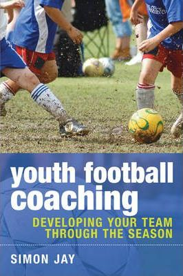 Youth Football Coaching: Developing Your Team Through the Season - Simon Jay