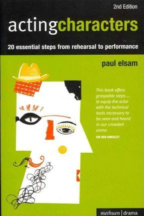 Acting Characters: 20 simple steps from rehearsal to performance - Paul Elsam