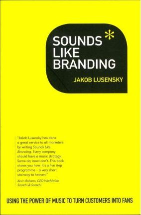Sounds Like Branding: Use the Power of Music to Turn Customers into Fans - Jakob Lusensky