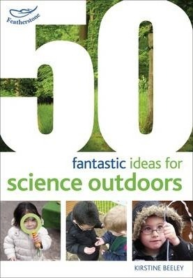 50 fantastic ideas for Science Outdoors - Kirstine Beeley