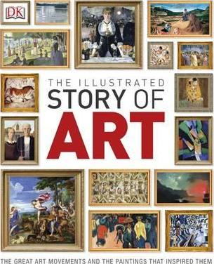 The Illustrated Story of Art: The Great Art Movements and the Paintings that Inspired them - DK