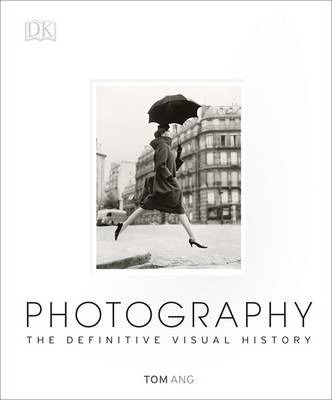 Photography: The Definitive Visual History - Tom Ang