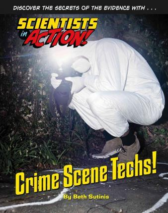 Crime Scene Techs - Scientists in Action - Beth Sutinis