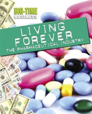 Big-Time Business: Living Forever: The Pharmaceutical Industry - Matt Anniss