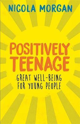Positively Teenage: A positively brilliant guide to teenage well-being - Nicola Morgan