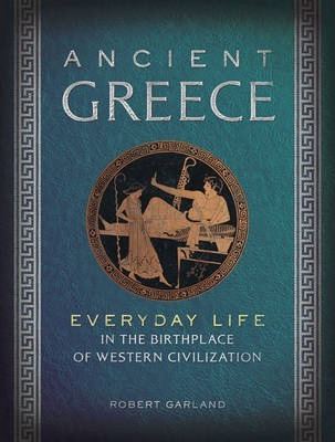 Ancient Greece: Everyday Life in the Birthplace of Western Civilization - Robert Garland