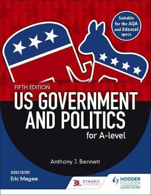 US Government and Politics for A-level Fifth Edition - Anthony J. Bennett