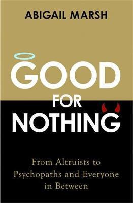Good For Nothing: From Altruists to Psychopaths and Everyone in Between - Abigail Marsh