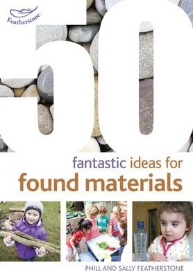 50 Fantastic Ideas for Found Materials - Sally Featherstone