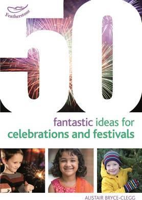 50 Fantastic Ideas for Celebrations and Festivals - Alistair Bryce-Clegg