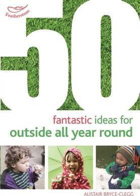 50 Fantastic Ideas for Outside All Year Round - Alistair Bryce-Clegg