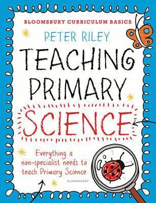 Bloomsbury Curriculum Basics: Teaching Primary Science - Peter Riley