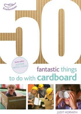 50 Fantastic Things to do with Cardboard - Judit Horvath