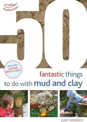 50 Fantastic Ideas for things to do with Mud and Clay - Judit Horvath